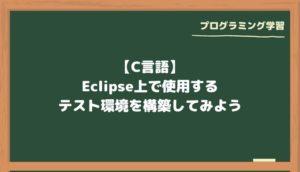 【C言語】Eclipse上で使用するテスト環境を構築してみよう